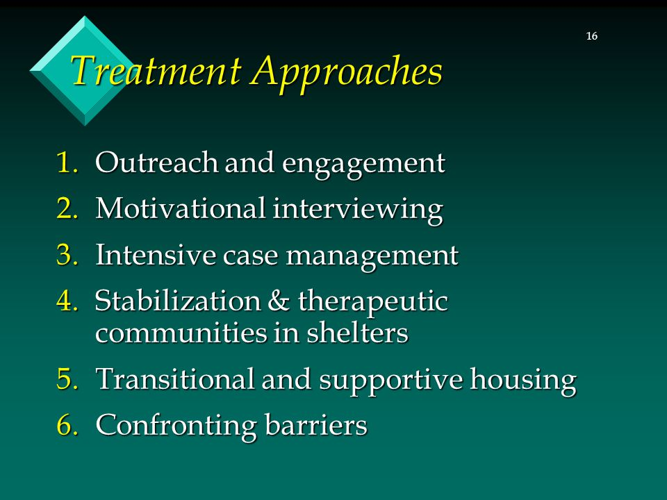 16 Treatment Approaches 1.Outreach and engagement 2.Motivational interviewing 3.Intensive case management 4.Stabilization & therapeutic communities in shelters 5.Transitional and supportive housing 6.Confronting barriers