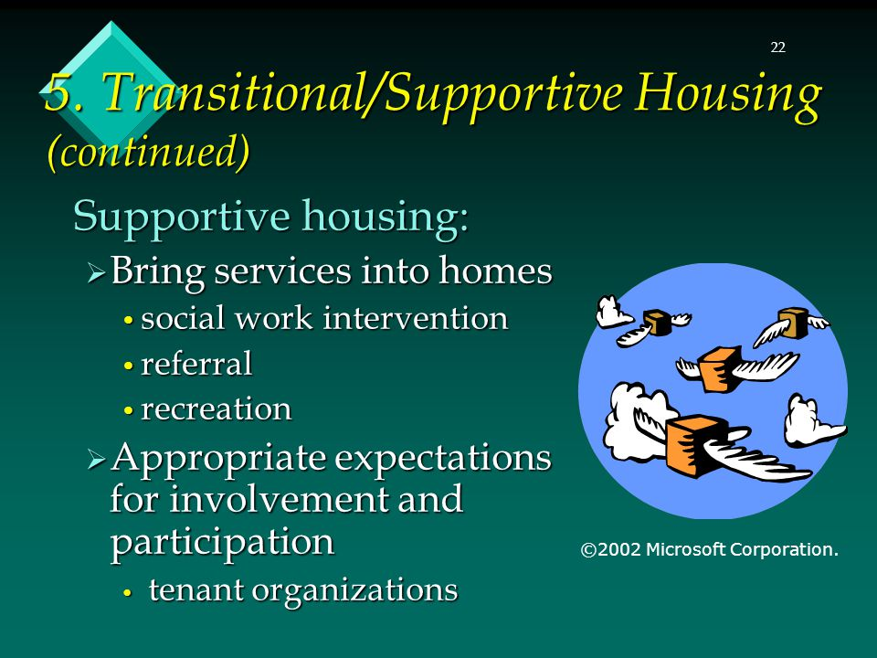 22 Supportive housing:  Bring services into homes social work intervention social work intervention referral referral recreation recreation  Appropriate expectations for involvement and participation tenant organizations tenant organizations ©2002 Microsoft Corporation.