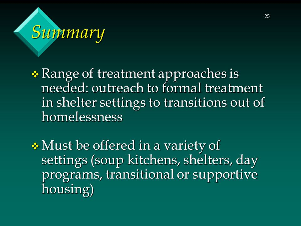 25 Summary  Range of treatment approaches is needed: outreach to formal treatment in shelter settings to transitions out of homelessness  Must be offered in a variety of settings (soup kitchens, shelters, day programs, transitional or supportive housing)