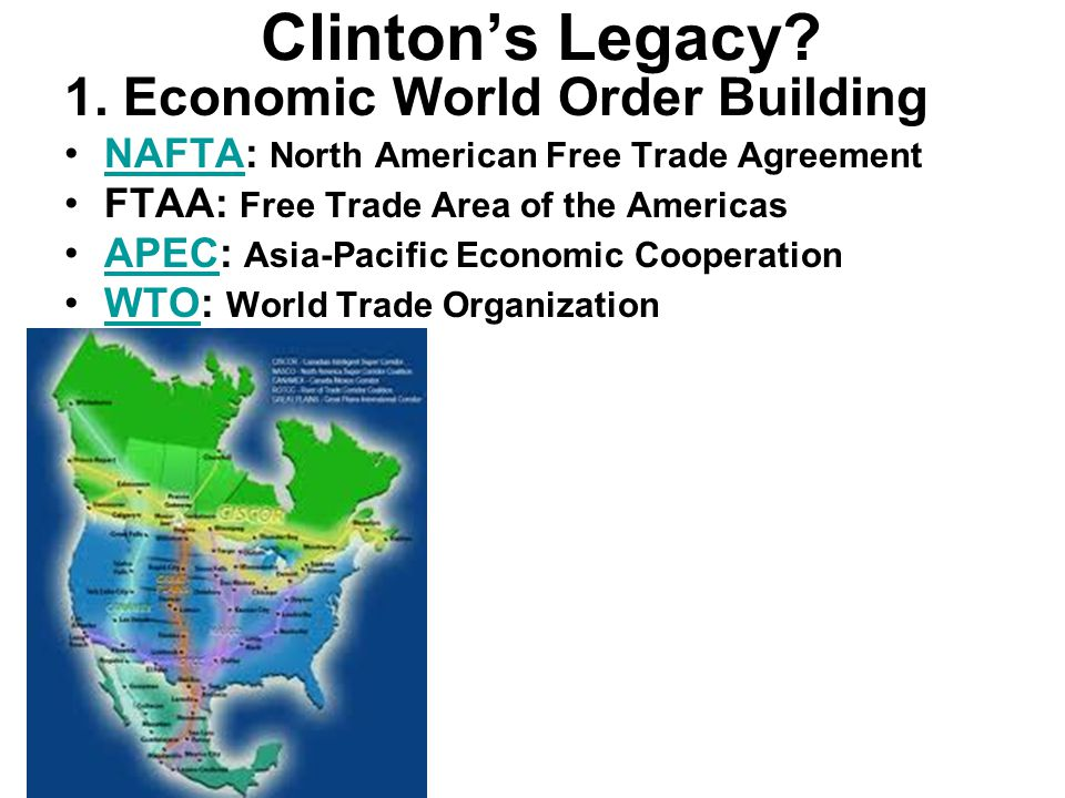 Clinton's Legacy? 1. Economic World Order Building NAFTA: North American Free Trade AgreementNAFTA FTAA: Free Trade Area of the Americas APEC: Asia-Pa