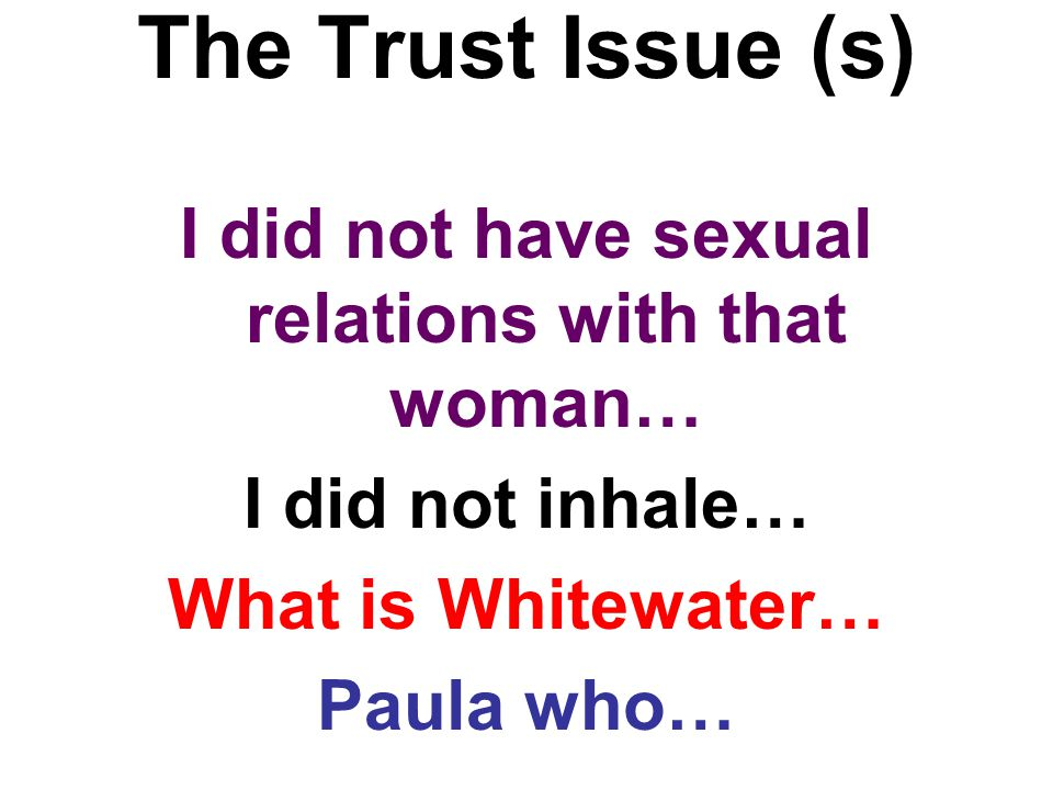 The Trust Issue (s) I did not have sexual relations with that woman… I did not inhale… What is Whitewater… Paula who…