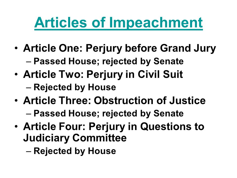 Articles of Impeachment Article One: Perjury before Grand Jury –Passed House; rejected by Senate Article Two: Perjury in Civil Suit –Rejected by House Article Three: Obstruction of Justice –Passed House; rejected by Senate Article Four: Perjury in Questions to Judiciary Committee –Rejected by House