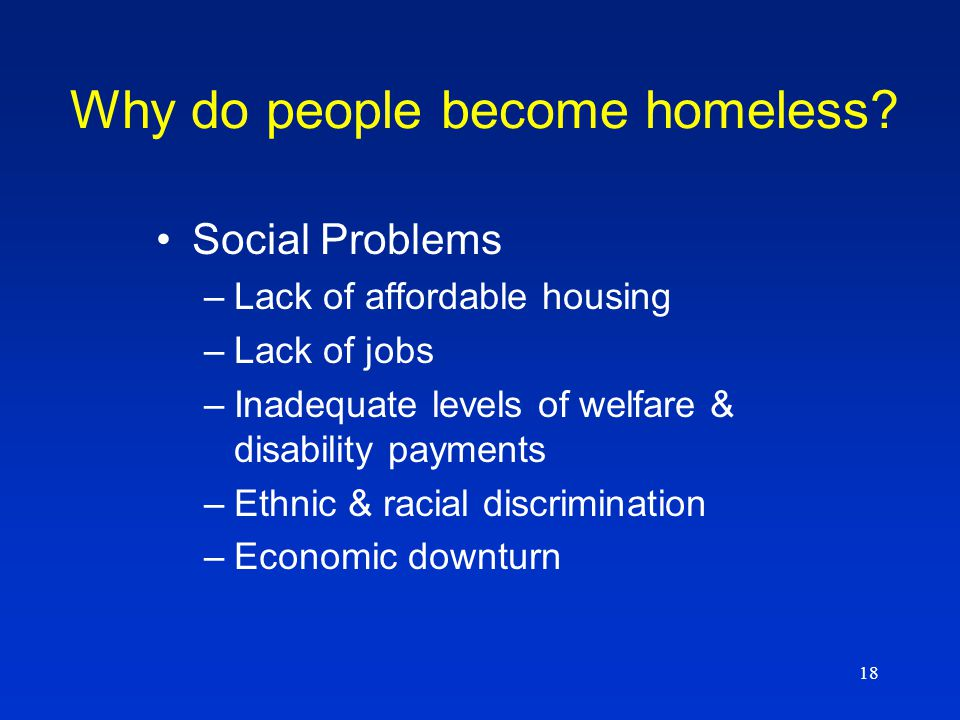 18 Social Problems –Lack of affordable housing –Lack of jobs –Inadequate levels of welfare & disability payments –Ethnic & racial discrimination –Economic downturn Why do people become homeless?