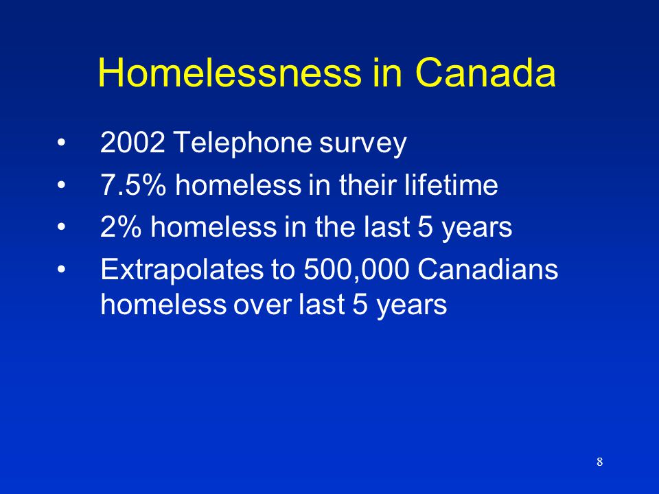 8 Homelessness in Canada 2002 Telephone survey 7.5% homeless in their lifetime 2% homeless in the last 5 years Extrapolates to 500,000 Canadians homeless over last 5 years
