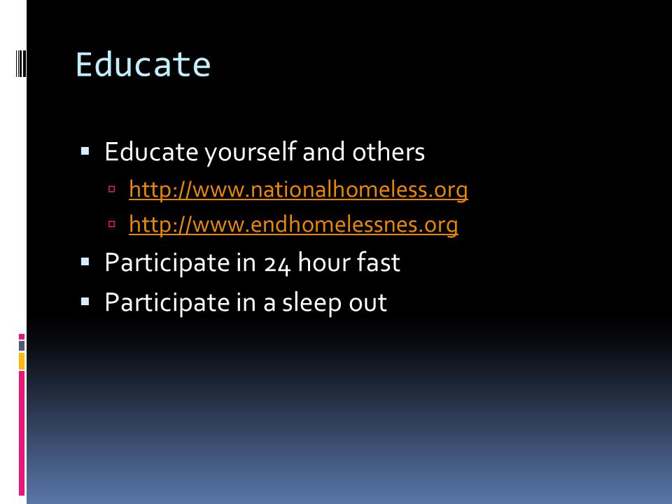 Educate  Educate yourself and others  http://www.nationalhomeless.org http://www.nationalhomeless.org  http://www.endhomelessnes.org http://www.endhomelessnes.org  Participate in 24 hour fast  Participate in a sleep out