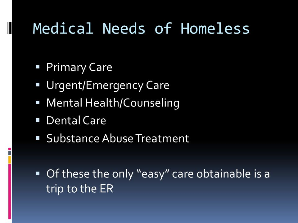 Medical Needs of Homeless  Primary Care  Urgent/Emergency Care  Mental Health/Counseling  Dental Care  Substance Abuse Treatment  Of these the only easy care obtainable is a trip to the ER