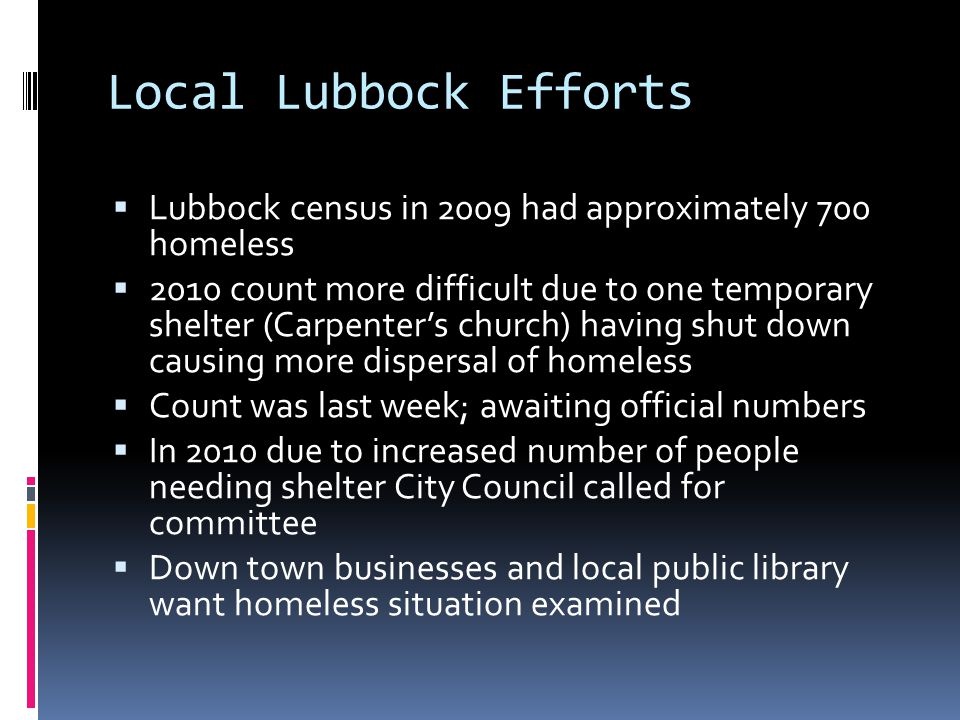 Local Lubbock Efforts  Lubbock census in 2009 had approximately 700 homeless  2010 count more difficult due to one temporary shelter (Carpenter's church) having shut down causing more dispersal of homeless  Count was last week; awaiting official numbers  In 2010 due to increased number of people needing shelter City Council called for committee  Down town businesses and local public library want homeless situation examined