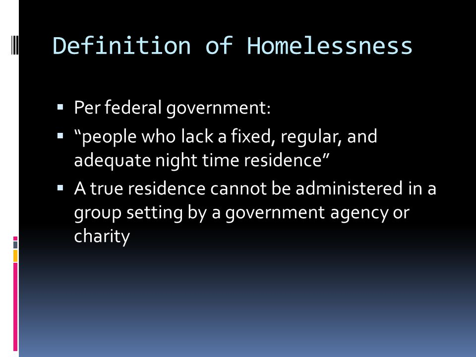 Definition of Homelessness  Per federal government:  people who lack a fixed, regular, and adequate night time residence  A true residence cannot be administered in a group setting by a government agency or charity