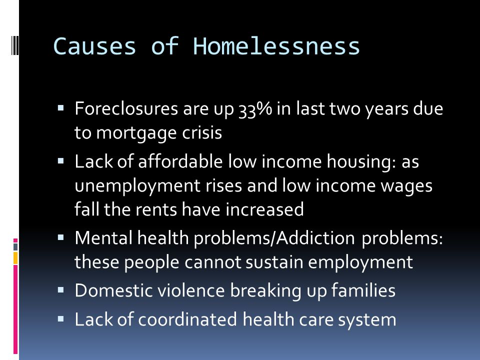Causes of Homelessness  Foreclosures are up 33% in last two years due to mortgage crisis  Lack of affordable low income housing: as unemployment rises and low income wages fall the rents have increased  Mental health problems/Addiction problems: these people cannot sustain employment  Domestic violence breaking up families  Lack of coordinated health care system
