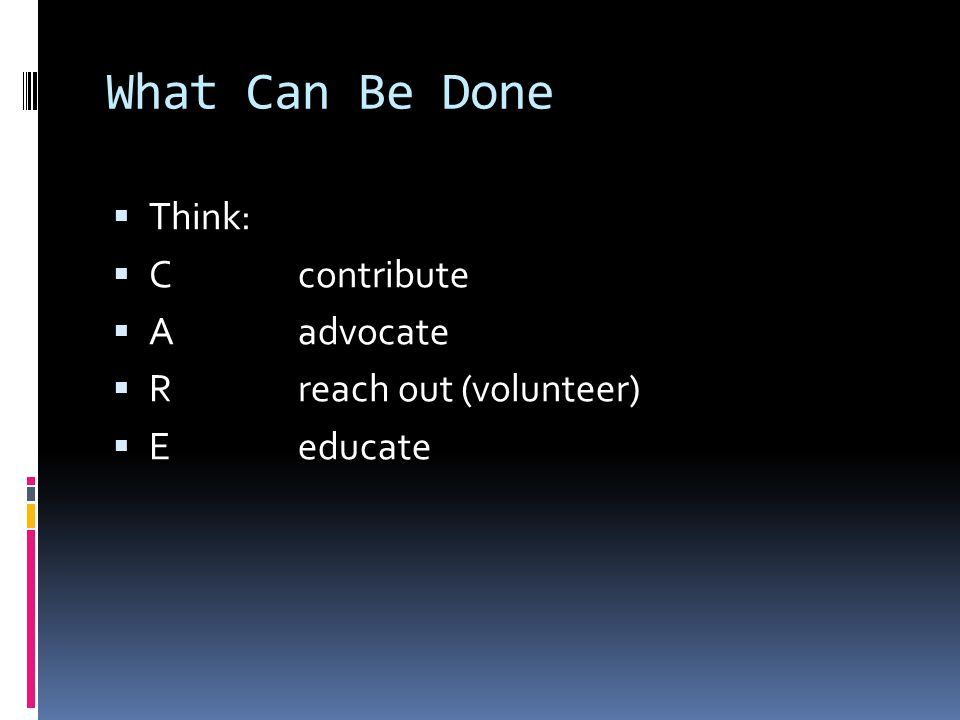 What Can Be Done  Think:  Ccontribute  Aadvocate  Rreach out (volunteer)  Eeducate