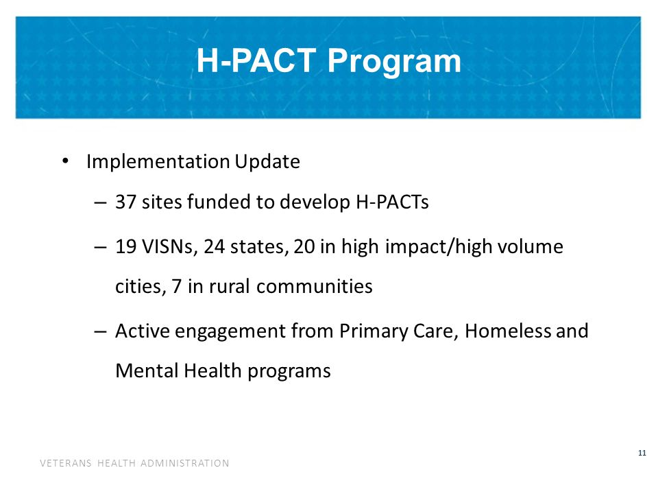 VETERANS HEALTH ADMINISTRATION 11 H-PACT Program Implementation Update – 37 sites funded to develop H-PACTs – 19 VISNs, 24 states, 20 in high impact/high volume cities, 7 in rural communities – Active engagement from Primary Care, Homeless and Mental Health programs