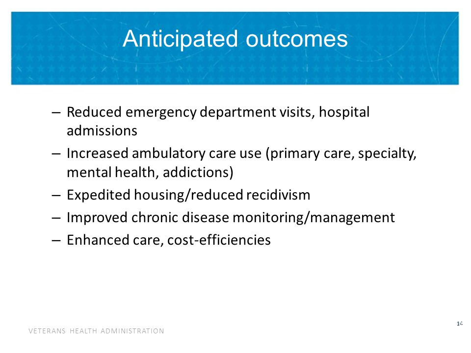 VETERANS HEALTH ADMINISTRATION 14 Anticipated outcomes – Reduced emergency department visits, hospital admissions – Increased ambulatory care use (pri