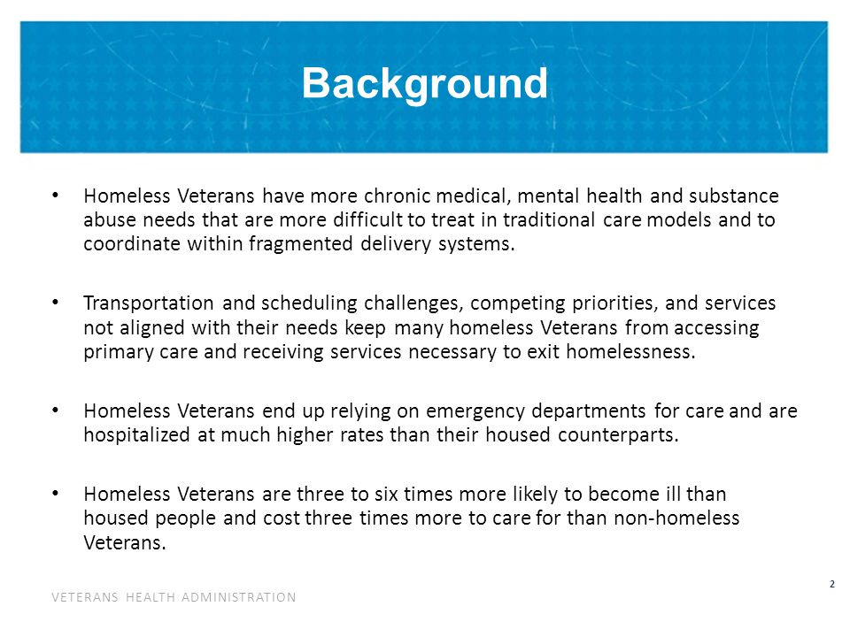 VETERANS HEALTH ADMINISTRATION 3 Background Integrated Primary Care-Homeless Services care models tailored to the needs and specific challenges of homeless Veterans have been able to: – Reduce emergency department use by up to 40% – Reduce hospitalizations by 30-50% – Improve chronic disease management outcomes – Expedite housing placement and retention