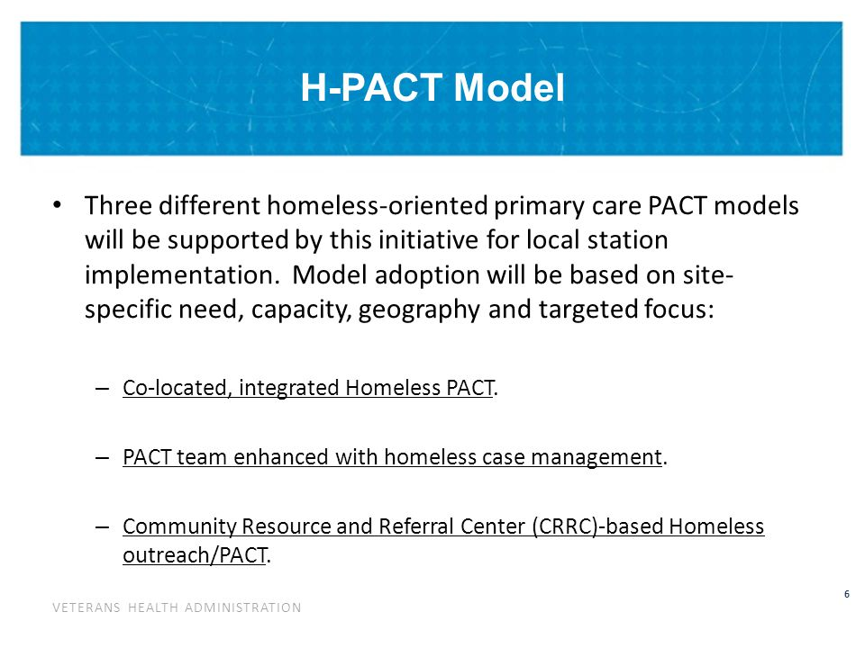 VETERANS HEALTH ADMINISTRATION 6 H-PACT Model Three different homeless-oriented primary care PACT models will be supported by this initiative for local station implementation.