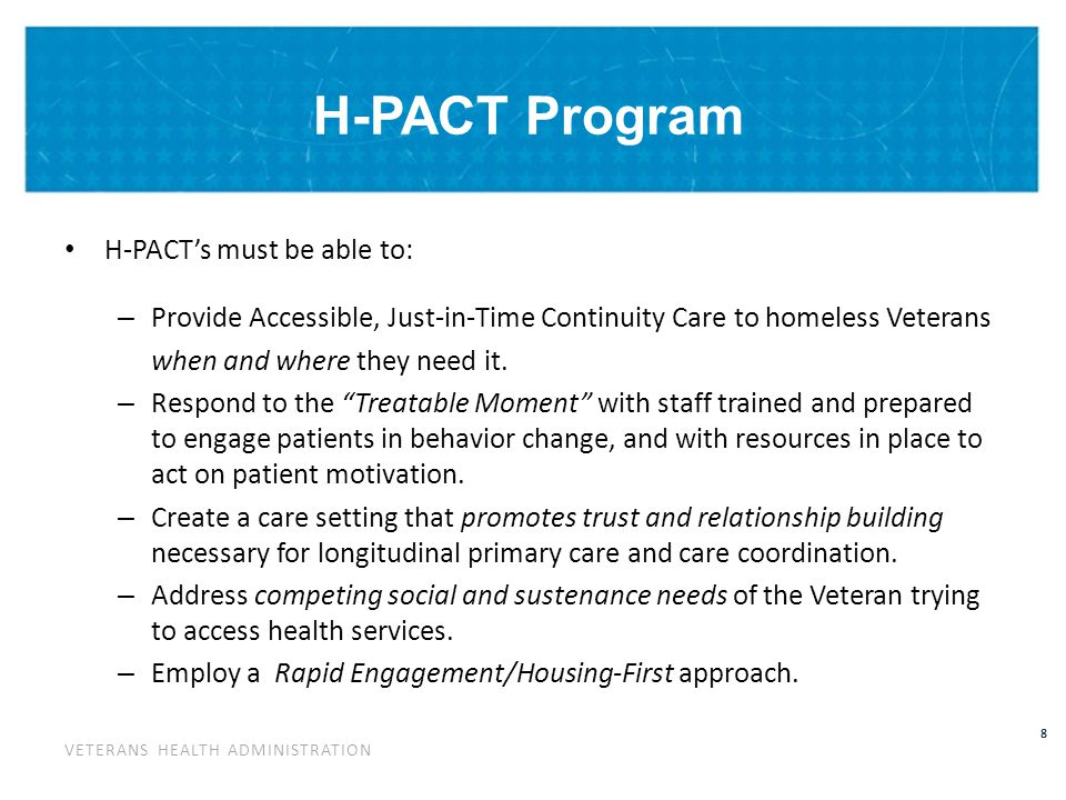 VETERANS HEALTH ADMINISTRATION 9 H-PACT Goals Deliverables: – Systems redesign – Population-Centered Homeless PACTs: – Rapid Access – Reduce barriers and obstacles to receiving care; bring homeless into care earlier in their homelessness.