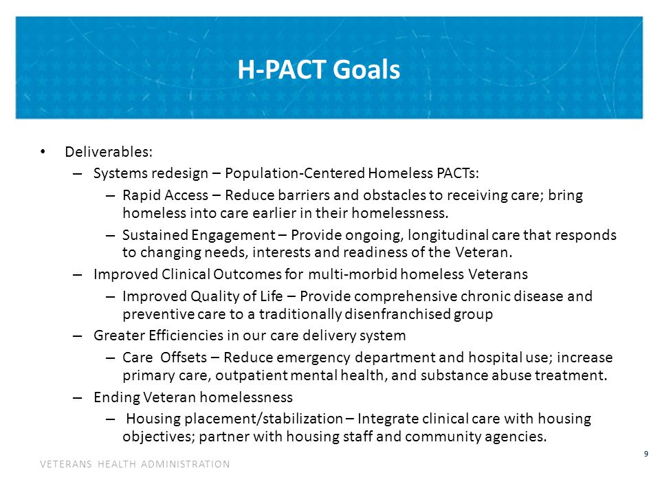 H-PACT Model for Treatment Engagement of Homeless Veteran Disengaged/Disenfranchised from Care  Treatment Engagement  Stabilization Unstable sheltering Housing FirstChronic disease management Significant barriers to treatment engagement Facilitated access/population tailored care Prevent recidivism Health Care low among Maslow Hierarchy of needs Care management of conditionsEarly identification new needs High rates of ED and inpatient care Leading to homelessness Premature morbidity/mortality Perpetuating homelessness Delayed and deferred because of homelessness Address competing needs Identification and Referral Emergency Departments Inpatient Wards Community outreach/ Agency referrals Homeless PACT Enhanced, open access Intensive case management Care tailored to population needs/de-stigmatizing care One-stop care – On-site addressing of competing sustenance needs Homeless situation stabilized; transferred to general population PACT team w/ specialty care access Homeless situation not stabilized: Patient stays in Homeless PACT due to ongoing homelessness, imminent risk of return to homelessness Homeless situation stabilized; transferred to Special Population PACT based on patient need: SMI PACT Women's Health PACT HIV PACT InterventionDisposition