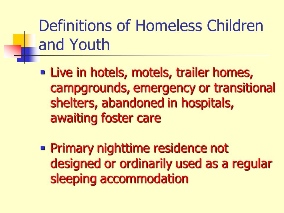 Definitions of Homeless Children and Youth  Live in hotels, motels, trailer homes, campgrounds, emergency or transitional shelters, abandoned in hosp