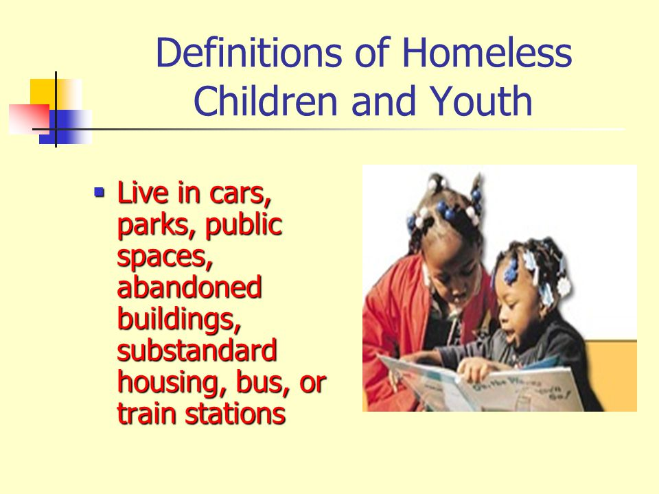Definitions of Homeless Children and Youth  Live in cars, parks, public spaces, abandoned buildings, substandard housing, bus, or train stations