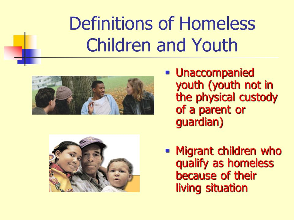 Definitions of Homeless Children and Youth  Unaccompanied youth (youth not in the physical custody of a parent or guardian)  Migrant children who qu