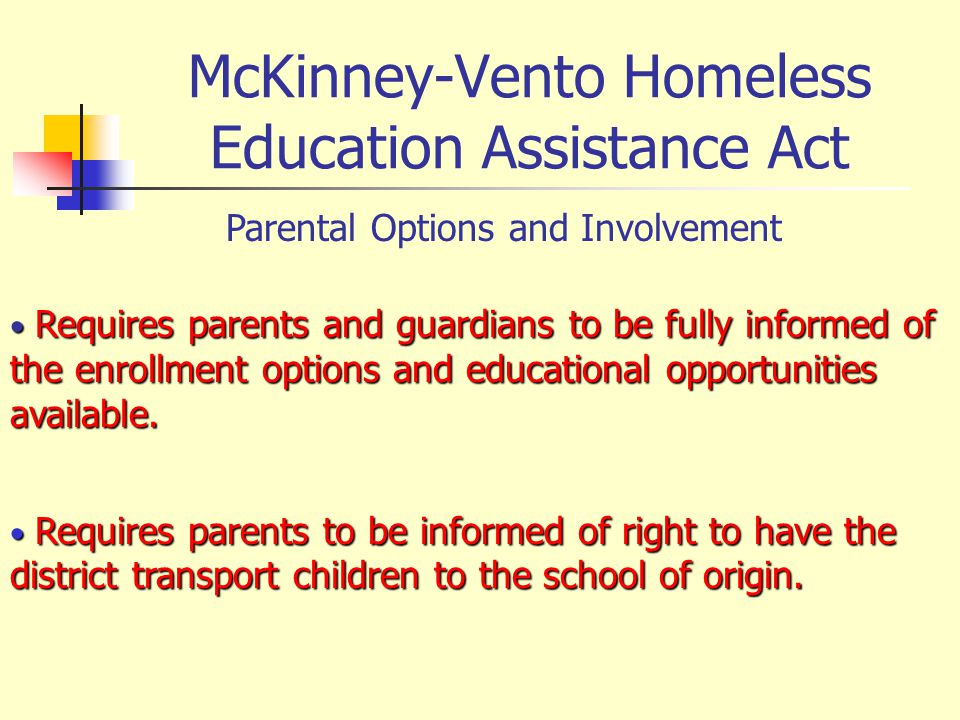 McKinney-Vento Homeless Education Assistance Act Parental Options and Involvement Requires parents and guardians to be fully informed of the enrollmen