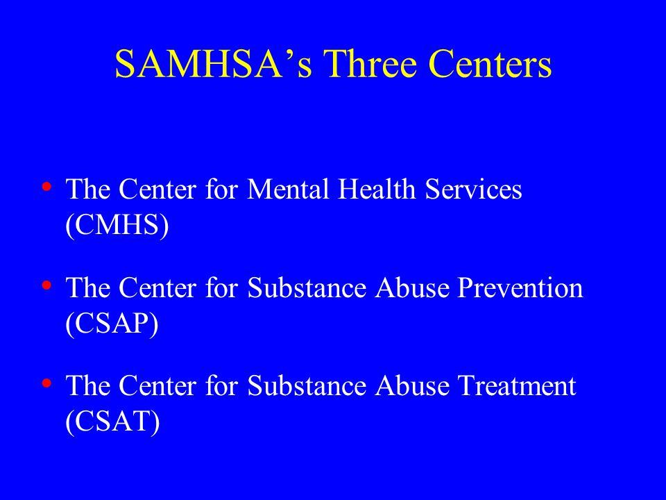 SAMHSA's Three Centers The Center for Mental Health Services (CMHS) The Center for Substance Abuse Prevention (CSAP) The Center for Substance Abuse Treatment (CSAT)