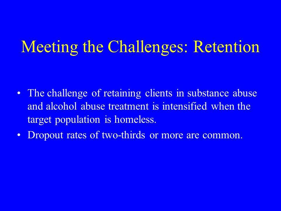 Meeting the Challenges: Retention The challenge of retaining clients in substance abuse and alcohol abuse treatment is intensified when the target population is homeless.