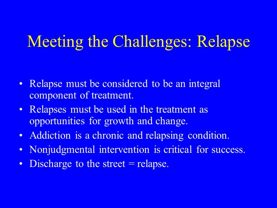 Meeting the Challenges: Relapse Relapse must be considered to be an integral component of treatment.