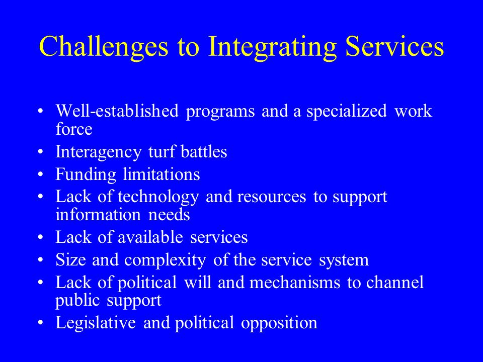 Challenges to Integrating Services Well-established programs and a specialized work force Interagency turf battles Funding limitations Lack of technology and resources to support information needs Lack of available services Size and complexity of the service system Lack of political will and mechanisms to channel public support Legislative and political opposition