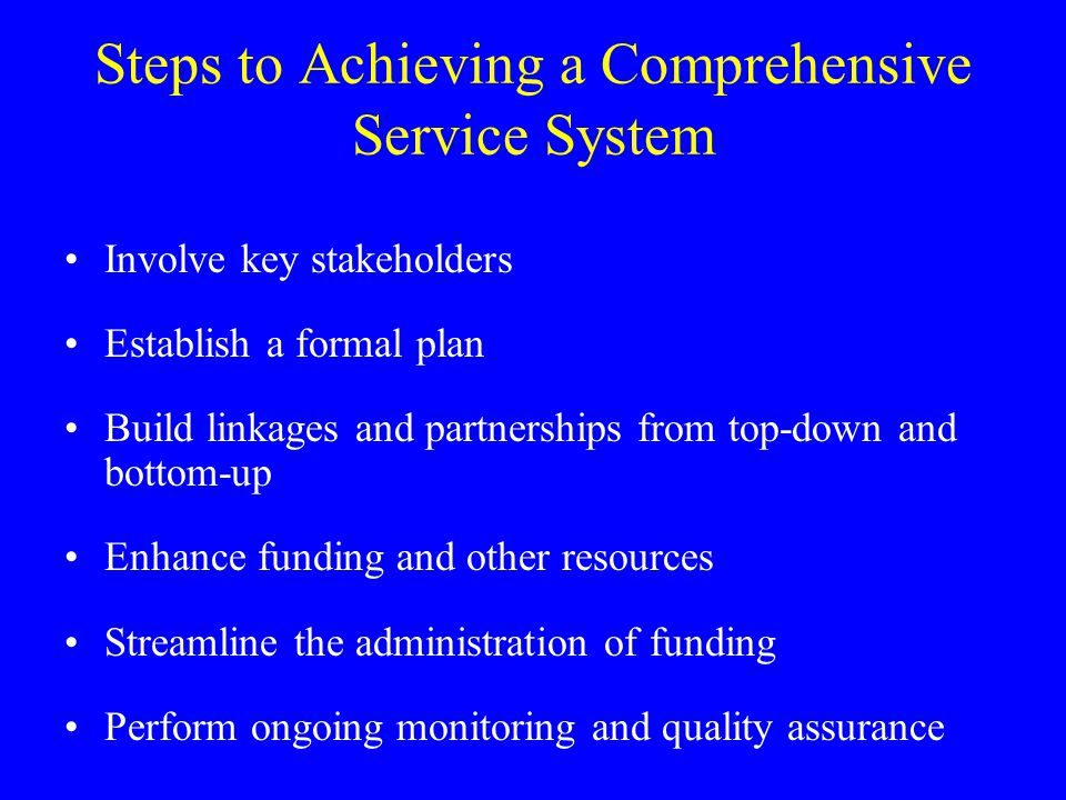 Steps to Achieving a Comprehensive Service System Involve key stakeholders Establish a formal plan Build linkages and partnerships from top-down and bottom-up Enhance funding and other resources Streamline the administration of funding Perform ongoing monitoring and quality assurance
