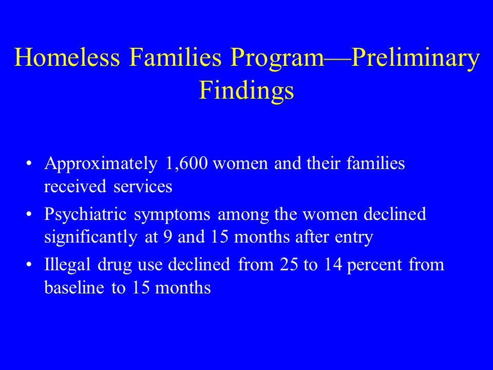 Homeless Families Program—Preliminary Findings Approximately 1,600 women and their families received services Psychiatric symptoms among the women declined significantly at 9 and 15 months after entry Illegal drug use declined from 25 to 14 percent from baseline to 15 months
