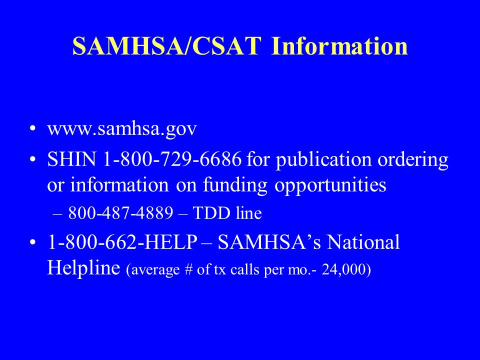 SAMHSA/CSAT Information www.samhsa.gov SHIN 1-800-729-6686 for publication ordering or information on funding opportunities –800-487-4889 – TDD line 1-800-662-HELP – SAMHSA's National Helpline (average # of tx calls per mo.- 24,000)