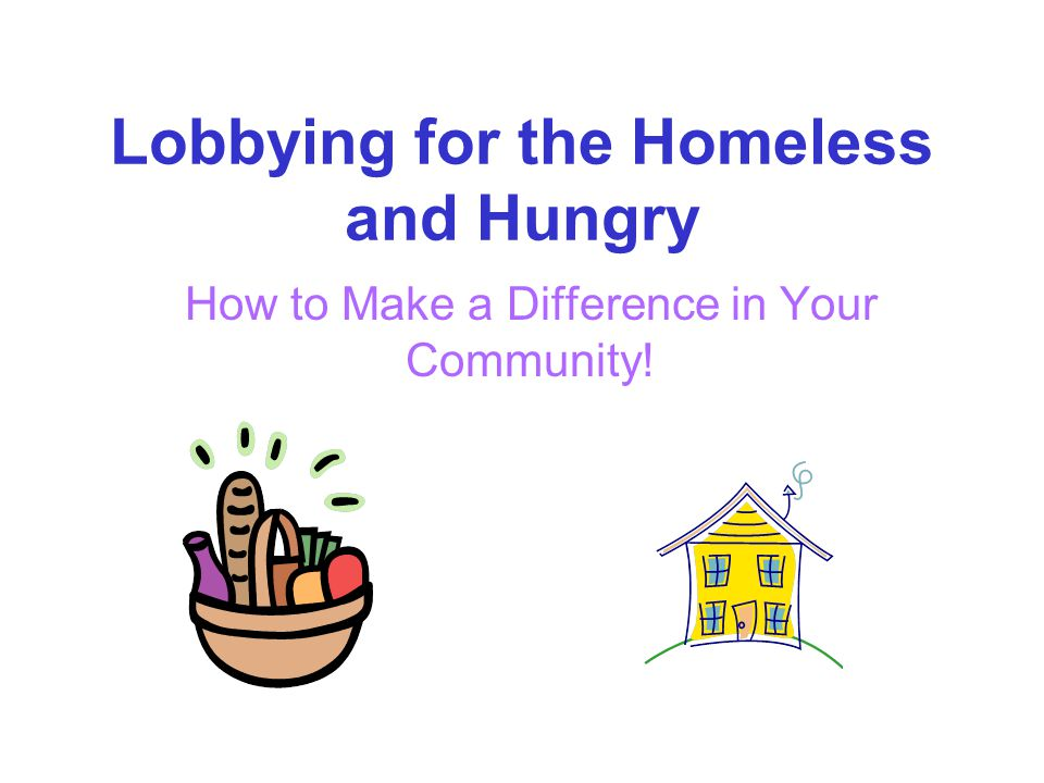Lobbying for the Homeless and Hungry How to Make a Difference in Your Community!