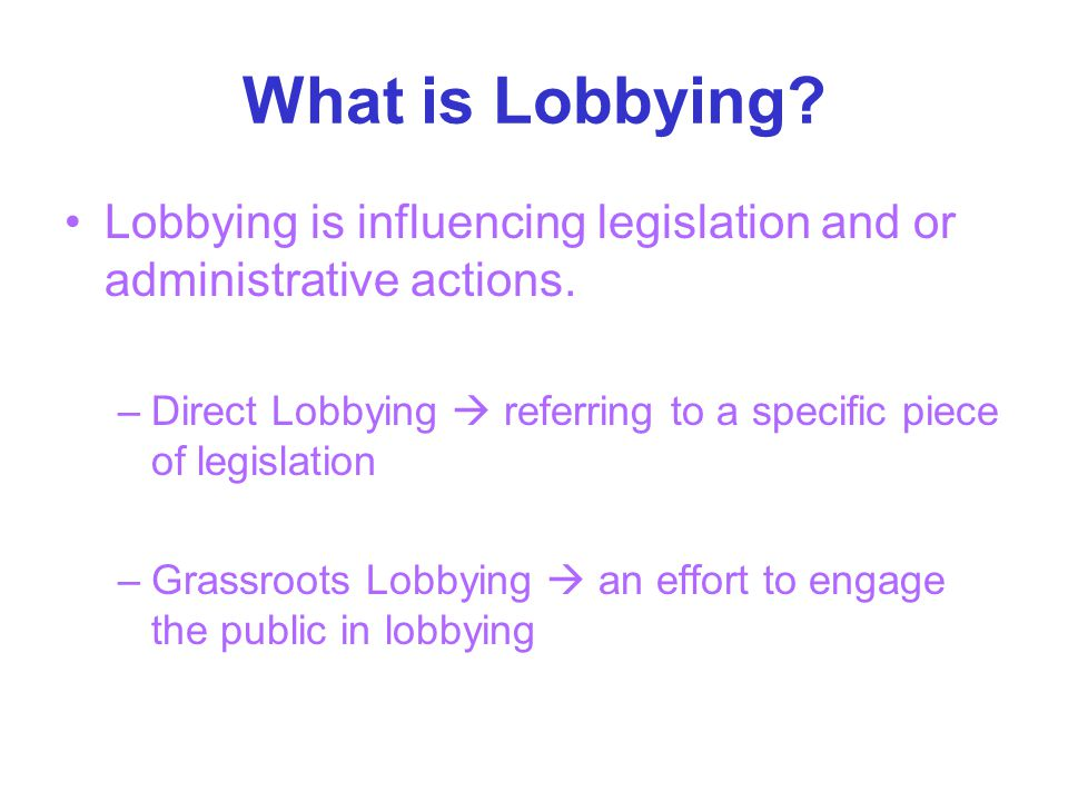 What is Lobbying. Lobbying is influencing legislation and or administrative actions.