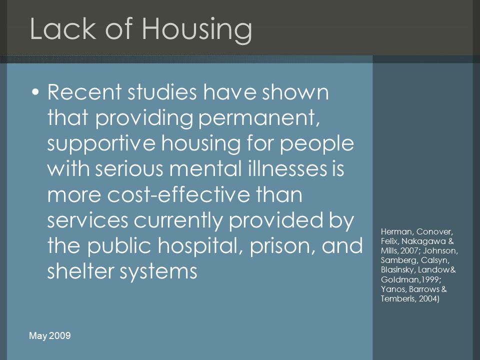 Lack of Housing Recent studies have shown that providing permanent, supportive housing for people with serious mental illnesses is more cost-effective than services currently provided by the public hospital, prison, and shelter systems Herman, Conover, Felix, Nakagawa & Mills, 2007; Johnson, Samberg, Calsyn, Blasinsky, Landow& Goldman,1999; Yanos, Barrows & Temberis, 2004) May 2009