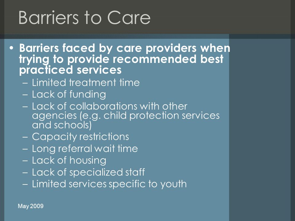 Barriers to Care Barriers faced by care providers when trying to provide recommended best practiced services –Limited treatment time –Lack of funding –Lack of collaborations with other agencies (e.g.