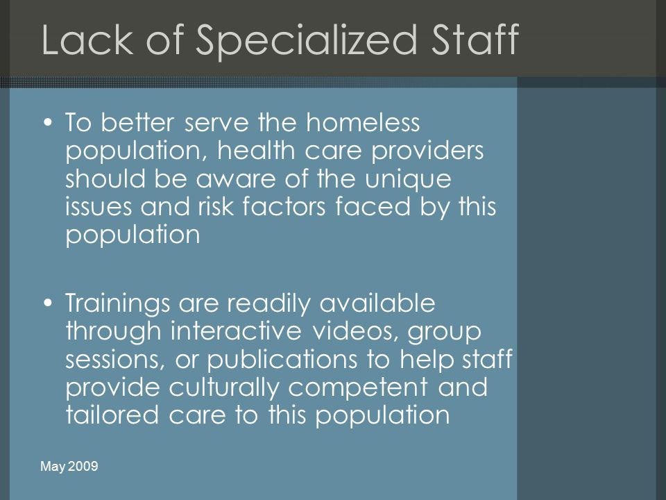 Lack of Specialized Staff To better serve the homeless population, health care providers should be aware of the unique issues and risk factors faced by this population Trainings are readily available through interactive videos, group sessions, or publications to help staff provide culturally competent and tailored care to this population May 2009