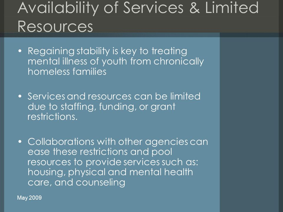 Availability of Services & Limited Resources Regaining stability is key to treating mental illness of youth from chronically homeless families Services and resources can be limited due to staffing, funding, or grant restrictions.