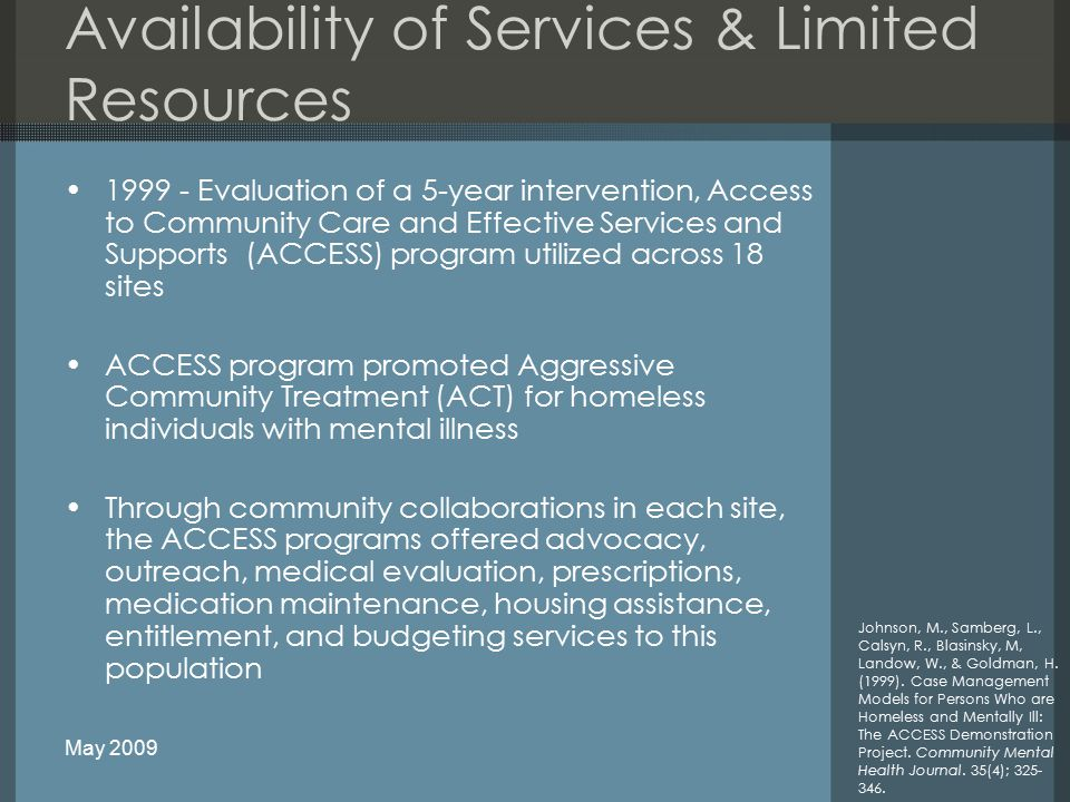 Availability of Services & Limited Resources 1999 - Evaluation of a 5-year intervention, Access to Community Care and Effective Services and Supports (ACCESS) program utilized across 18 sites ACCESS program promoted Aggressive Community Treatment (ACT) for homeless individuals with mental illness Through community collaborations in each site, the ACCESS programs offered advocacy, outreach, medical evaluation, prescriptions, medication maintenance, housing assistance, entitlement, and budgeting services to this population Johnson, M., Samberg, L., Calsyn, R., Blasinsky, M, Landow, W., & Goldman, H.