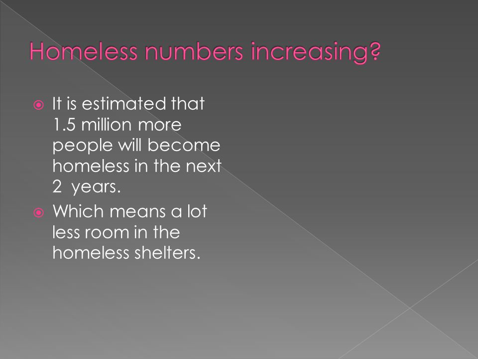 It is estimated that 1.5 million more people will become homeless in the next 2 years.  Which means a lot less room in the homeless shelters.