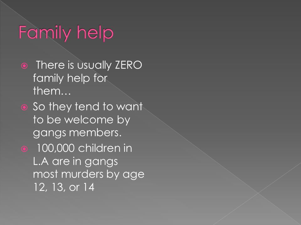  There is usually ZERO family help for them…  So they tend to want to be welcome by gangs members.