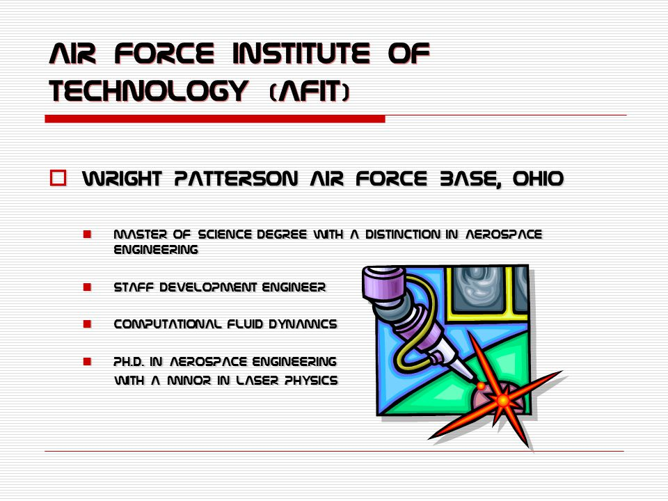 Air Force Institute of Technology (AFIT)  Wright Patterson Air Force Base, Ohio Master of Science Degree with a Distinction in Aerospace Engineering Master of Science Degree with a Distinction in Aerospace Engineering Staff Development Engineer Staff Development Engineer Computational Fluid Dynamics Computational Fluid Dynamics Ph.D.