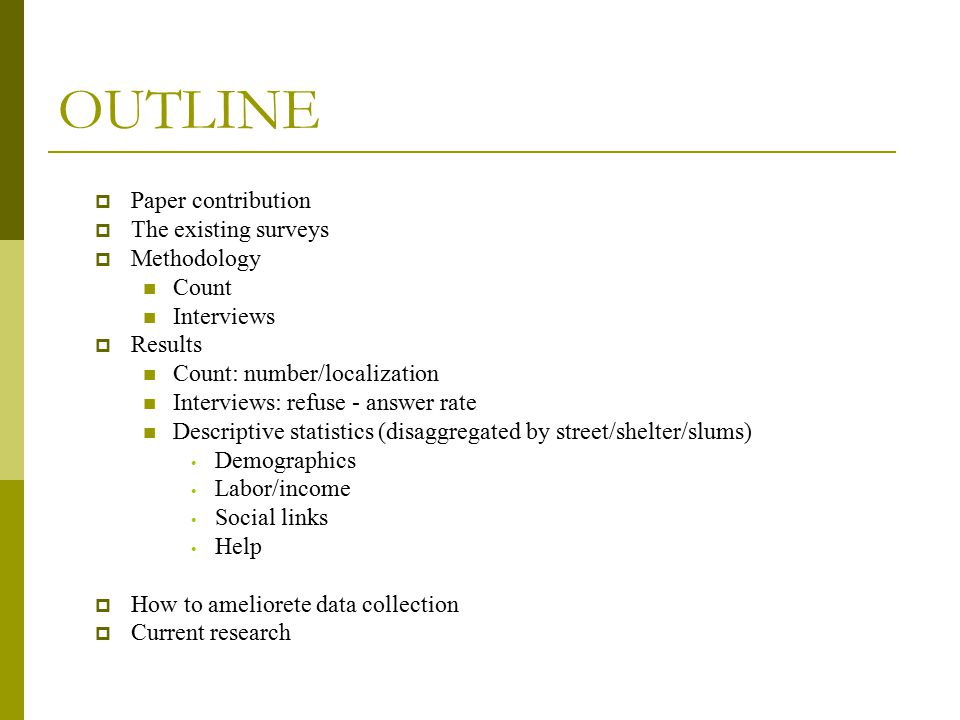 OUTLINE  Paper contribution  The existing surveys  Methodology Count Interviews  Results Count: number/localization Interviews: refuse - answer rate Descriptive statistics (disaggregated by street/shelter/slums) Demographics Labor/income Social links Help  How to ameliorete data collection  Current research