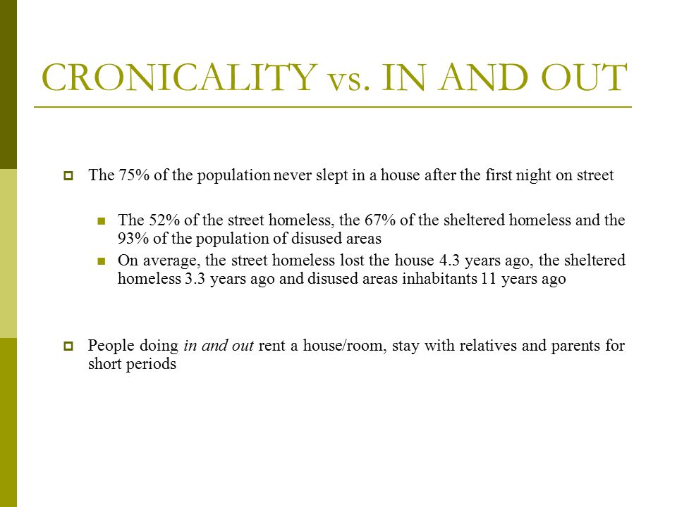 CRONICALITY vs. IN AND OUT  The 75% of the population never slept in a house after the first night on street The 52% of the street homeless, the 67%