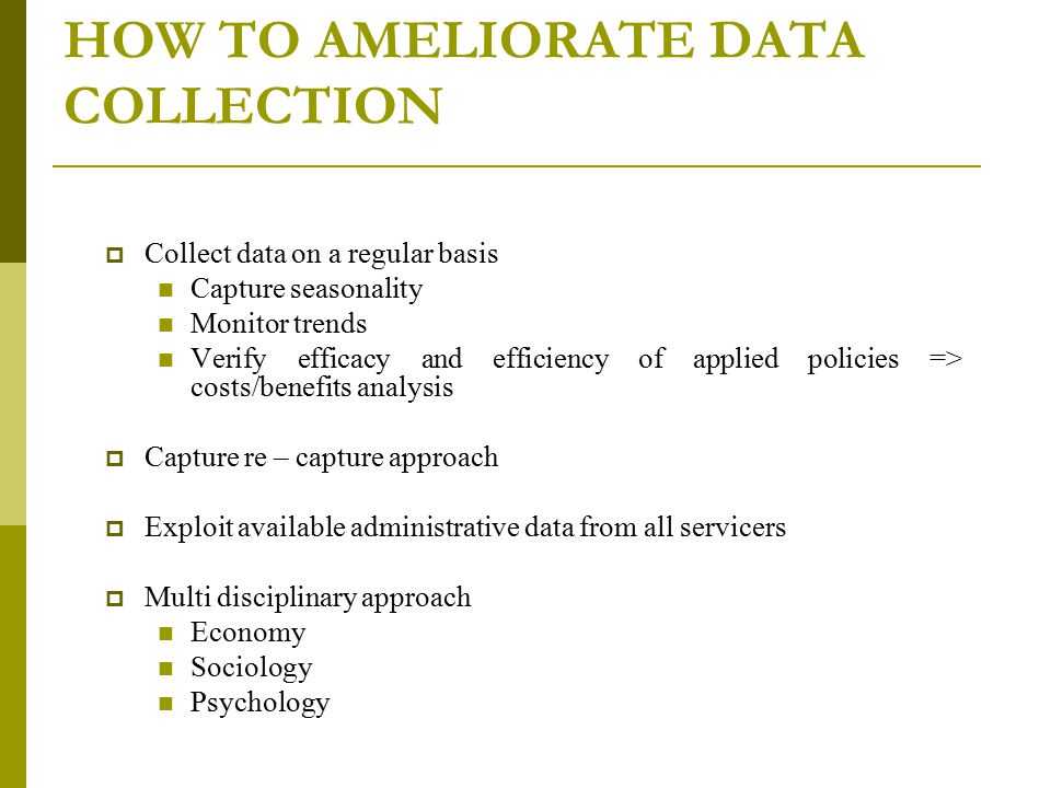 HOW TO AMELIORATE DATA COLLECTION  Collect data on a regular basis Capture seasonality Monitor trends Verify efficacy and efficiency of applied polic