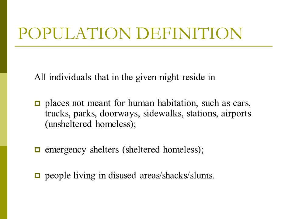 POPULATION DEFINITION All individuals that in the given night reside in  places not meant for human habitation, such as cars, trucks, parks, doorways, sidewalks, stations, airports (unsheltered homeless);  emergency shelters (sheltered homeless);  people living in disused areas/shacks/slums.