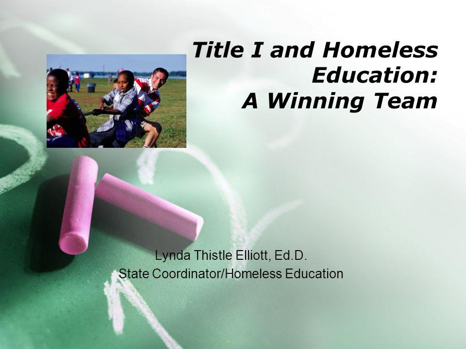 Title I and Homeless Education: A Winning Team Lynda Thistle Elliott, Ed.D. State Coordinator/Homeless Education
