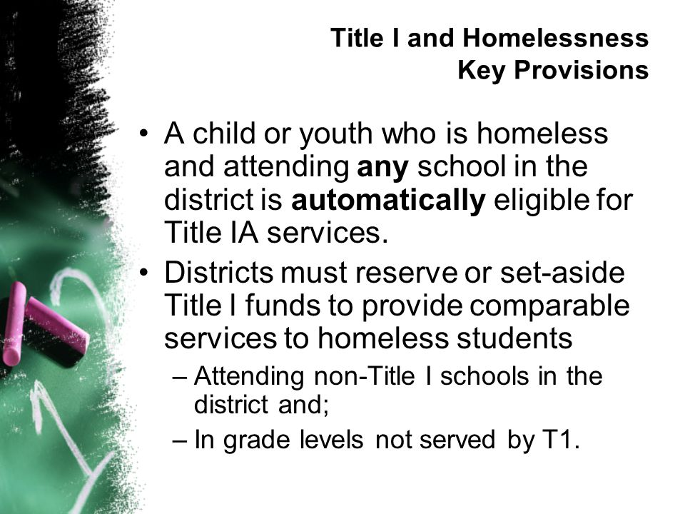 Title I and Homelessness Key Provisions A child or youth who is homeless and attending any school in the district is automatically eligible for Title