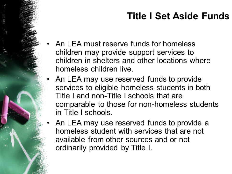 Title I Set Aside Funds An LEA must reserve funds for homeless children may provide support services to children in shelters and other locations where