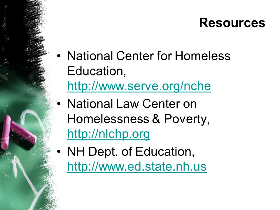 Resources National Center for Homeless Education, http://www.serve.org/nche http://www.serve.org/nche National Law Center on Homelessness & Poverty, h