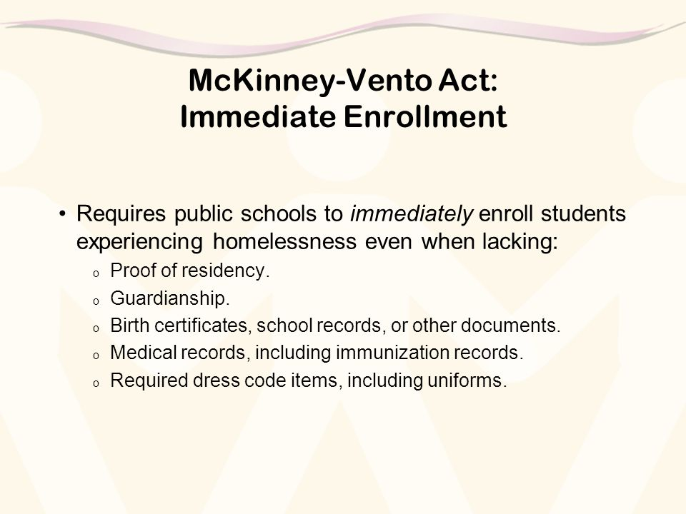 McKinney-Vento Act: Immediate Enrollment Requires public schools to immediately enroll students experiencing homelessness even when lacking: o Proof of residency.